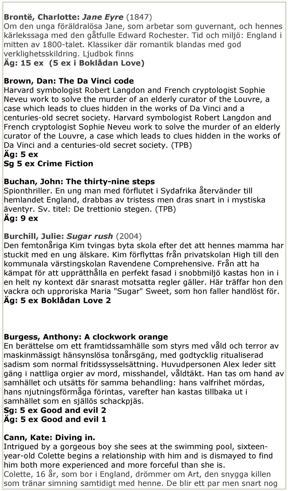 Ljudbok finns Äg: 15 ex (5 ex i Boklådan Love) Brown, Dan: The Da Vinci code Harvard symbologist Robert Langdon and French cryptologist Sophie Neveu work to solve the murder of an elderly curator of