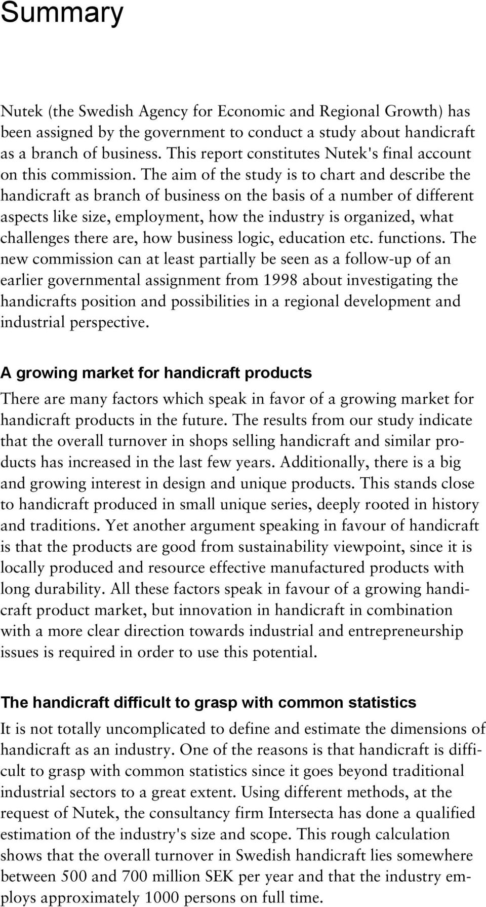 The aim of the study is to chart and describe the handicraft as branch of business on the basis of a number of different aspects like size, employment, how the industry is organized, what challenges