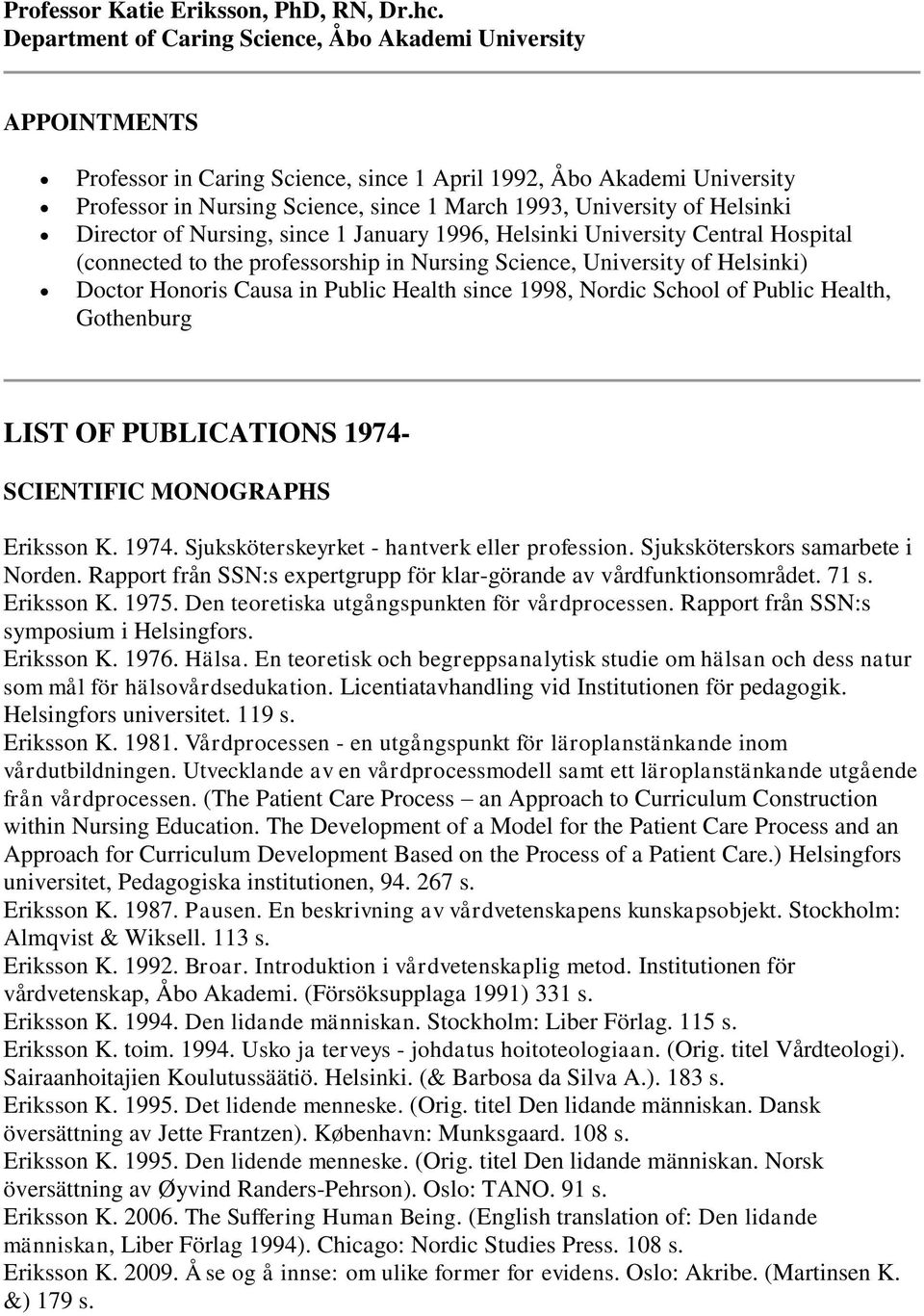 of Helsinki Director of Nursing, since 1 January 1996, Helsinki University Central Hospital (connected to the professorship in Nursing Science, University of Helsinki) Doctor Honoris Causa in Public