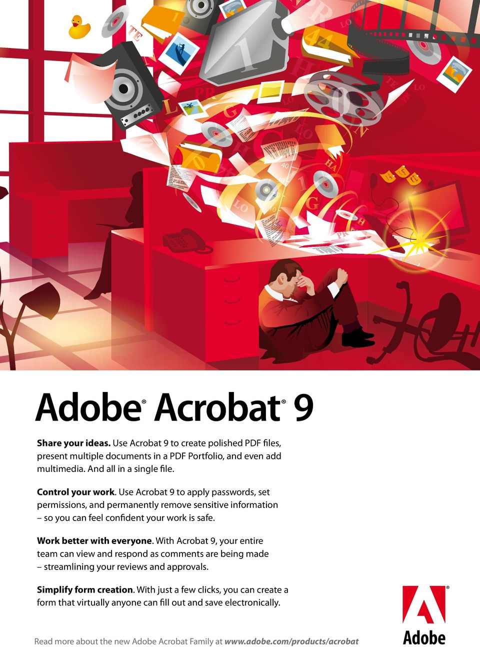 Use Acrobat 9 to apply passwords, set permissions, and permanently remove sensitive information so you can feel confident your work is safe. Work better with everyone.