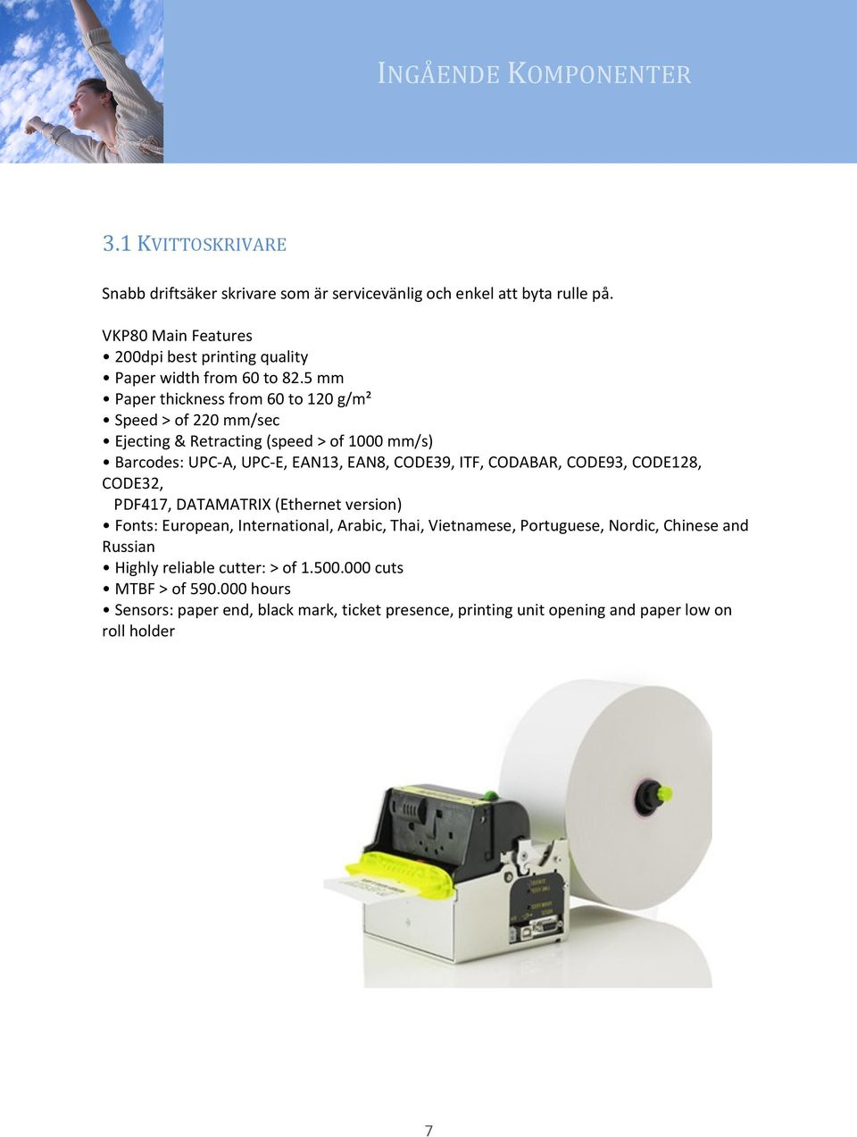 5 mm Paper thickness from 60 to 120 g/m² Speed > of 220 mm/sec Ejecting & Retracting (speed > of 1000 mm/s) Barcodes: UPC-A, UPC-E, EAN13, EAN8, CODE39, ITF, CODABAR,