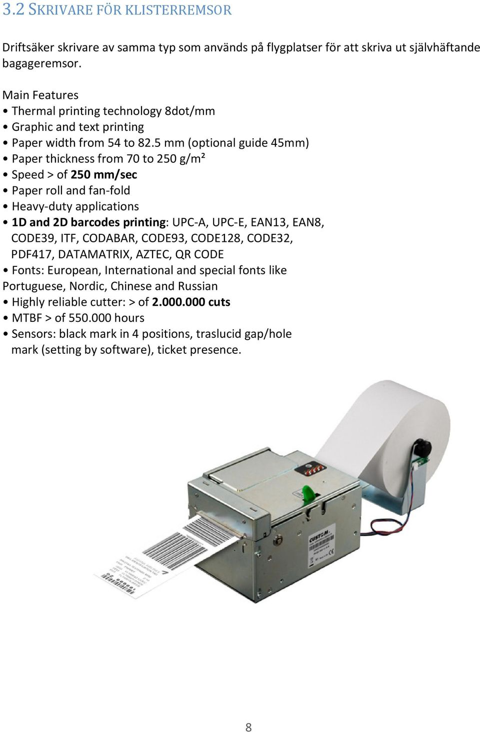 5 mm (optional guide 45mm) Paper thickness from 70 to 250 g/m² Speed > of 250 mm/sec Paper roll and fan-fold Heavy-duty applications 1D and 2D barcodes printing: UPC-A, UPC-E, EAN13, EAN8,
