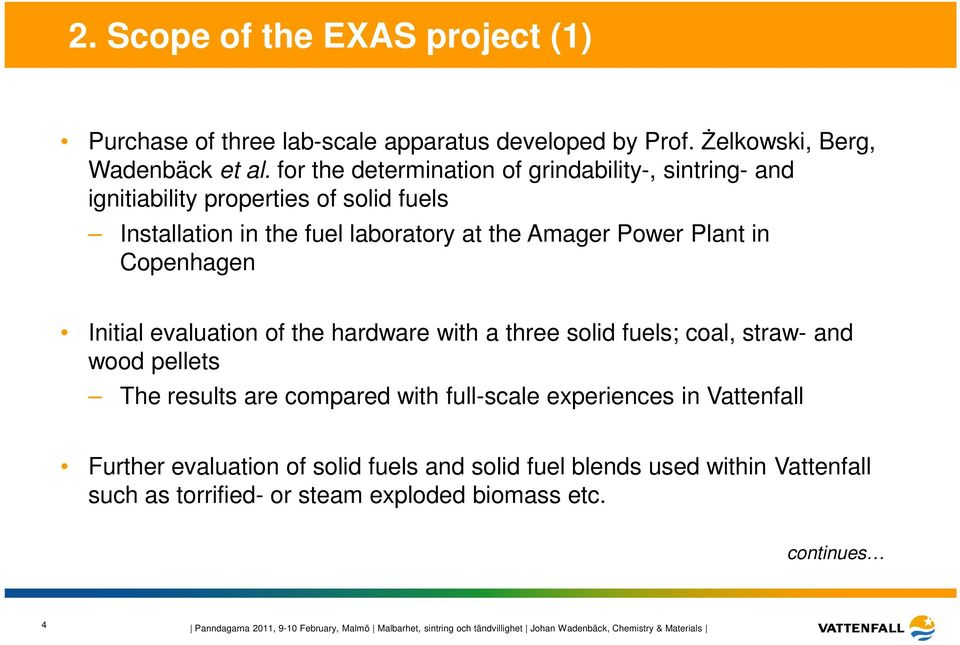 Initial evaluation of the hardware with a three solid fuels; coal, straw- and wood pellets The results are compared with full-scale experiences in Vattenfall Further evaluation