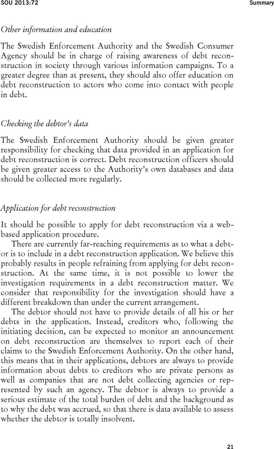 Checking the debtor s data The Swedish Enforcement Authority should be given greater responsibility for checking that data provided in an application for debt reconstruction is correct.