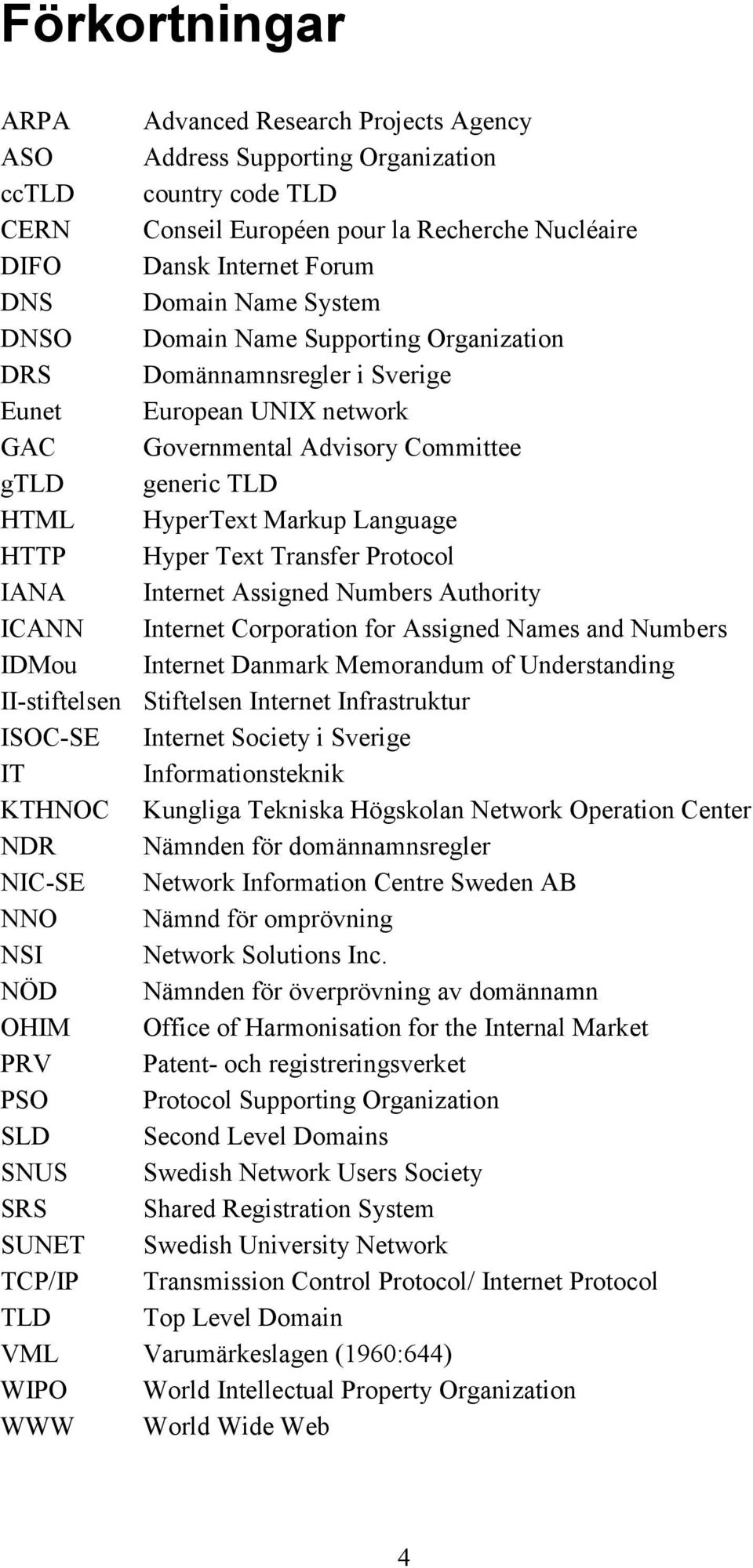HTTP Hyper Text Transfer Protocol IANA Internet Assigned Numbers Authority ICANN Internet Corporation for Assigned Names and Numbers IDMou Internet Danmark Memorandum of Understanding II-stiftelsen