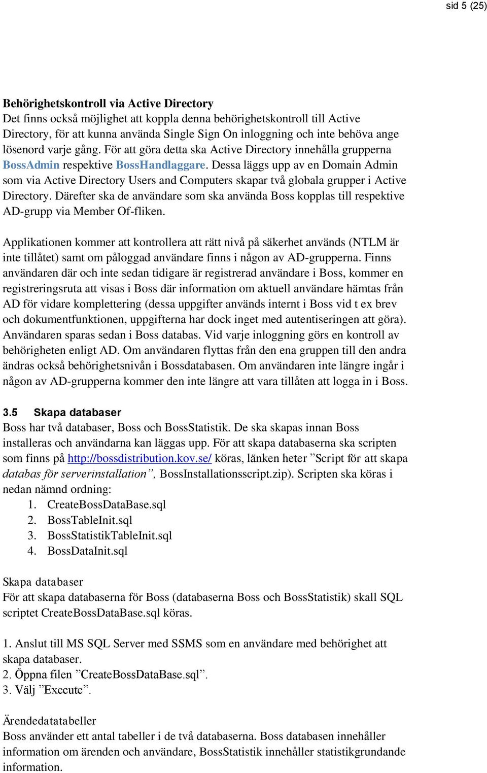 Dessa läggs upp av en Domain Admin som via Active Directory Users and Computers skapar två globala grupper i Active Directory.