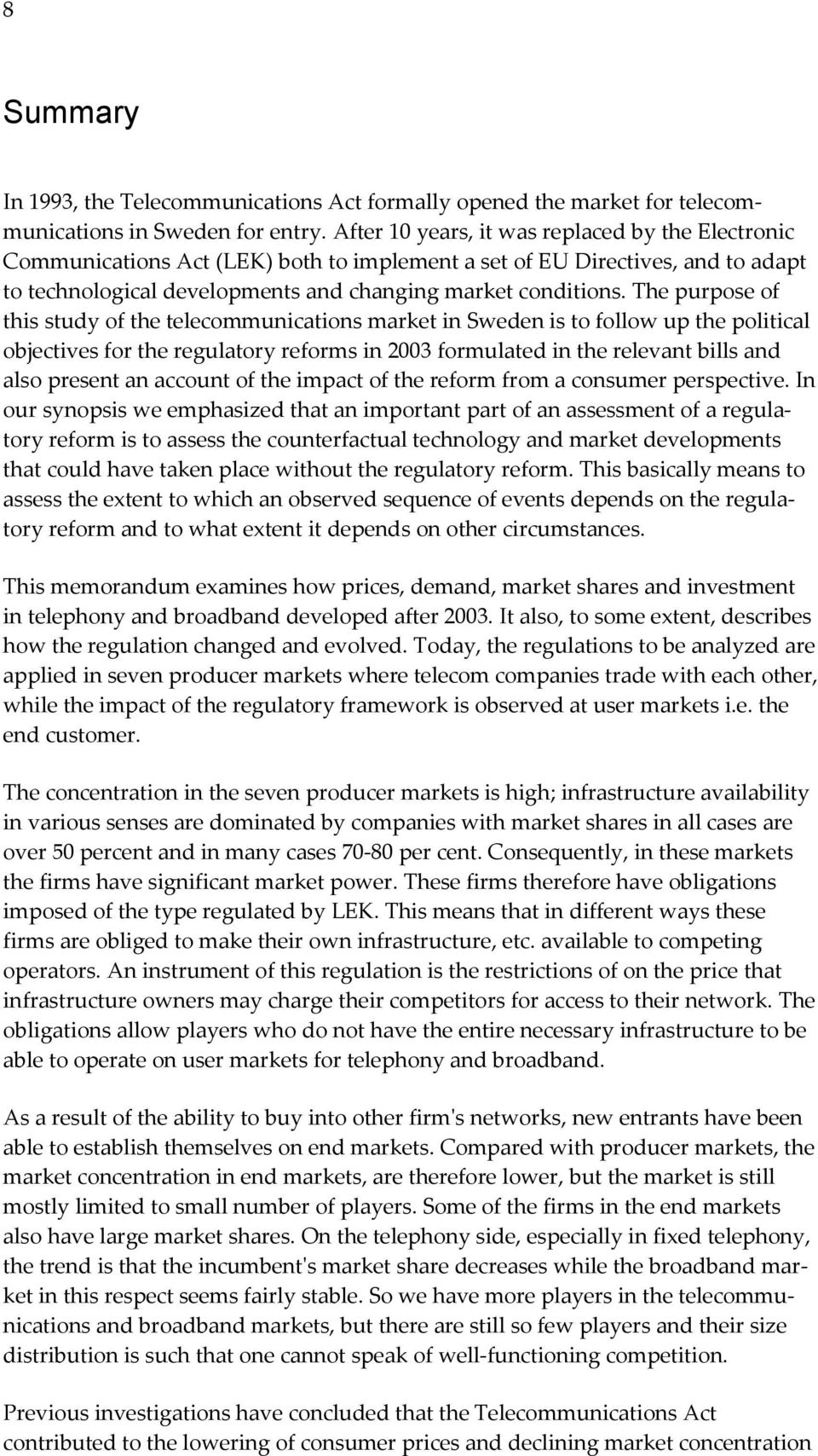 The purpose of this study of the telecommunications market in Sweden is to follow up the political objectives for the regulatory reforms in 2003 formulated in the relevant bills and also present an