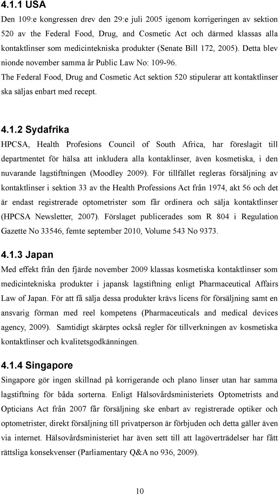 The Federal Food, Drug and Cosmetic Act sektion 520 stipulerar att kontaktlinser ska säljas enbart med recept. 4.1.