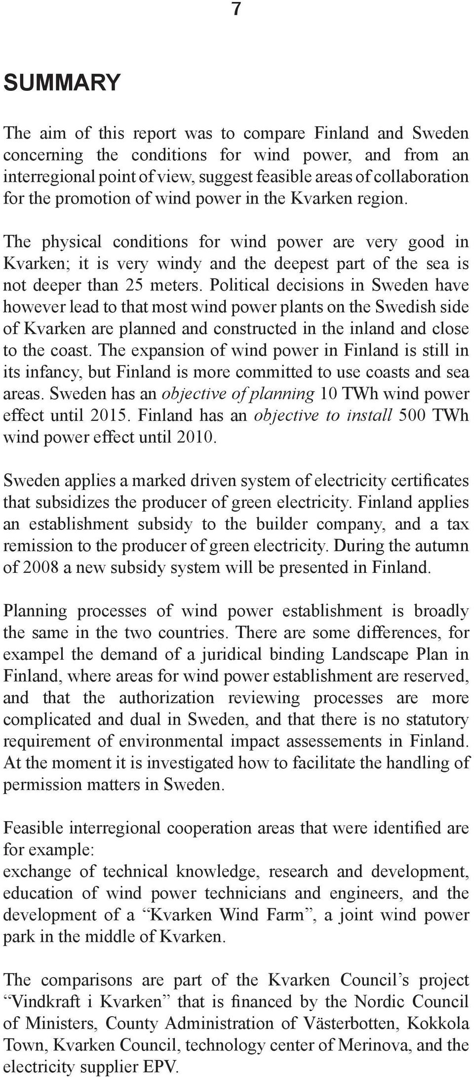 Political decisions in Sweden have however lead to that most wind power plants on the Swedish side of Kvarken are planned and constructed in the inland and close to the coast.