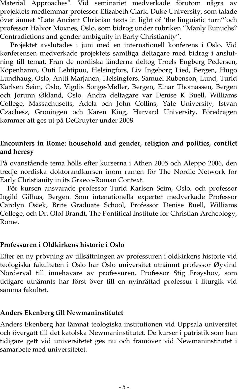 professor Halvor Moxnes, Oslo, som bidrog under rubriken Manly Eunuchs? Contradictions and gender ambiguity in Early Christianity. Projektet avslutades i juni med en internationell konferens i Oslo.