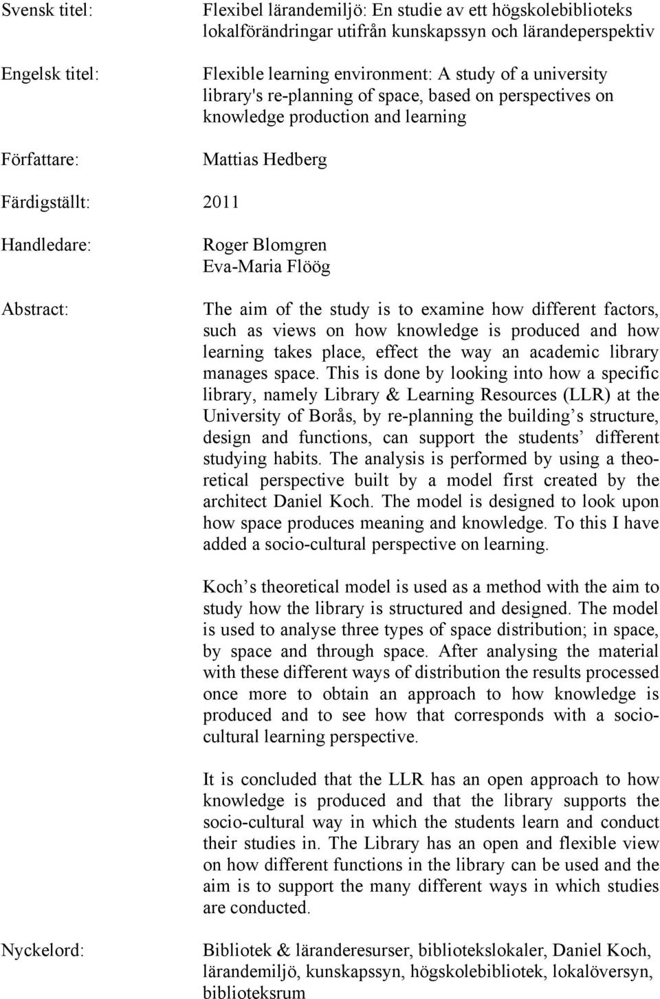 aim of the study is to examine how different factors, such as views on how knowledge is produced and how learning takes place, effect the way an academic library manages space.