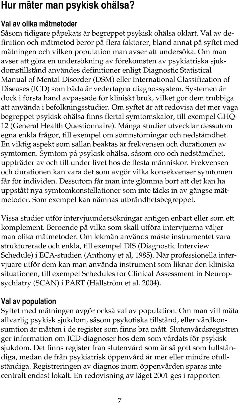 Om man avser att göra en undersökning av förekomsten av psykiatriska sjukdomstillstånd användes definitioner enligt Diagnostic Statistical Manual of Mental Disorder (DSM) eller International