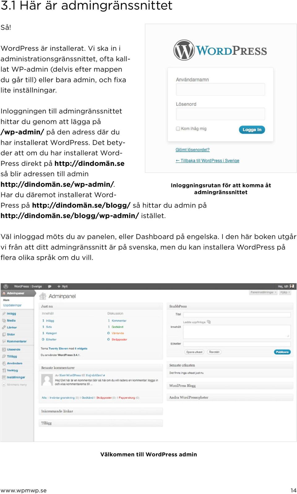 Inloggningen till admingränssnittet hittar du genom att lägga på /wp-admin/ på den adress där du har installerat WordPress. Det betyder att om du har installerat Word- Press direkt på http://dindomän.