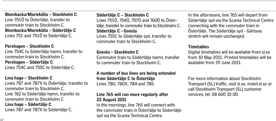 Lina hage Stockholm C Lines 787 and 787X to Östertälje, transfer to commuter train to Stockholm C. Line 762 to Södertälje hamn, transfer to commuter train to Stockholm C.