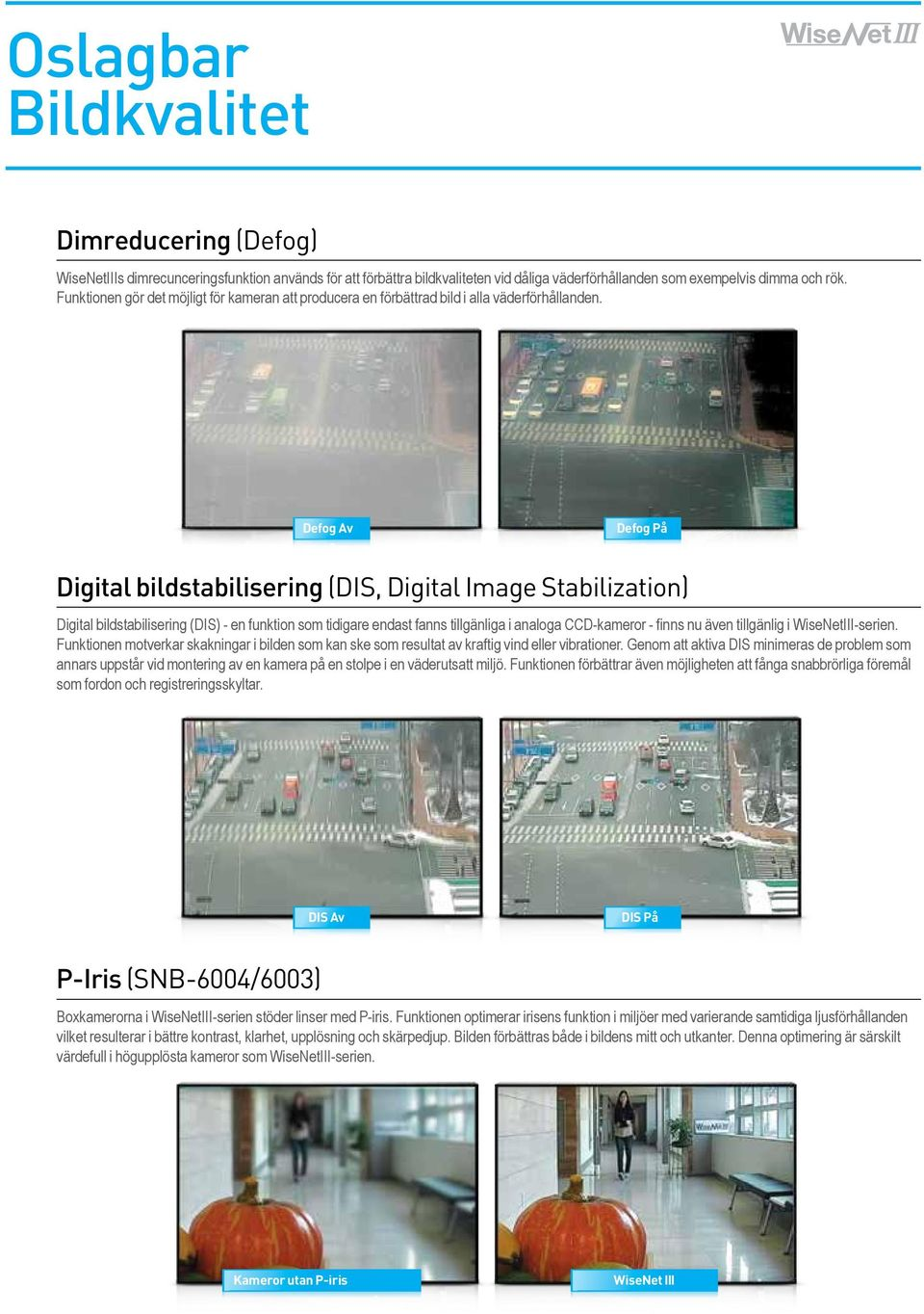 Defog Av Defog På Defog OFF Defog ON Digital bildstabilisering (DIS, Digital Image Stabilization) Digital bildstabilisering (DIS) - en funktion som tidigare endast fanns tillgänliga i analoga