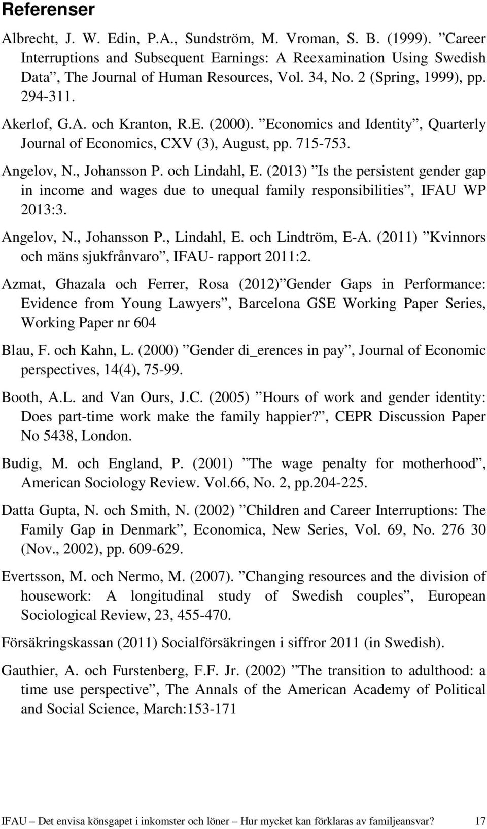 och Lindahl, E. (2013) Is the persistent gender gap in income and wages due to unequal family responsibilities, IFAU WP 2013:3. Angelov, N., Johansson P., Lindahl, E. och Lindtröm, E-A.