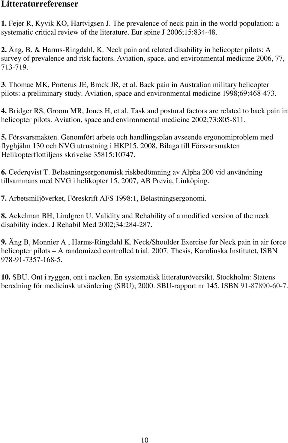 Thomae MK, Porterus JE, Brock JR, et al. Back pain in Australian military helicopter pilots: a preliminary study. Aviation, space and environmental medicine 1998;69:468-473. 4.