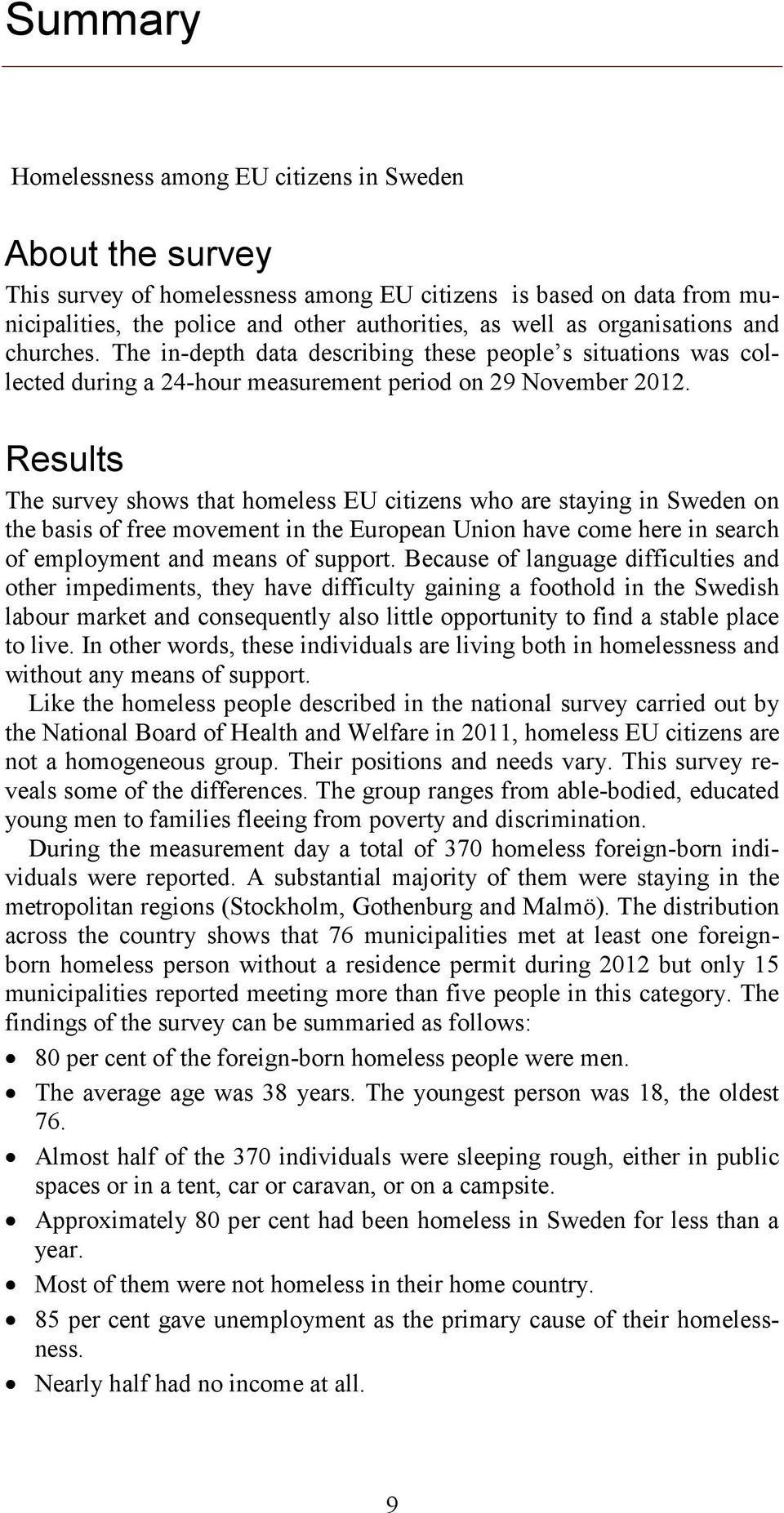 Results The survey shows that homeless EU citizens who are staying in Sweden on the basis of free movement in the European Union have come here in search of employment and means of support.