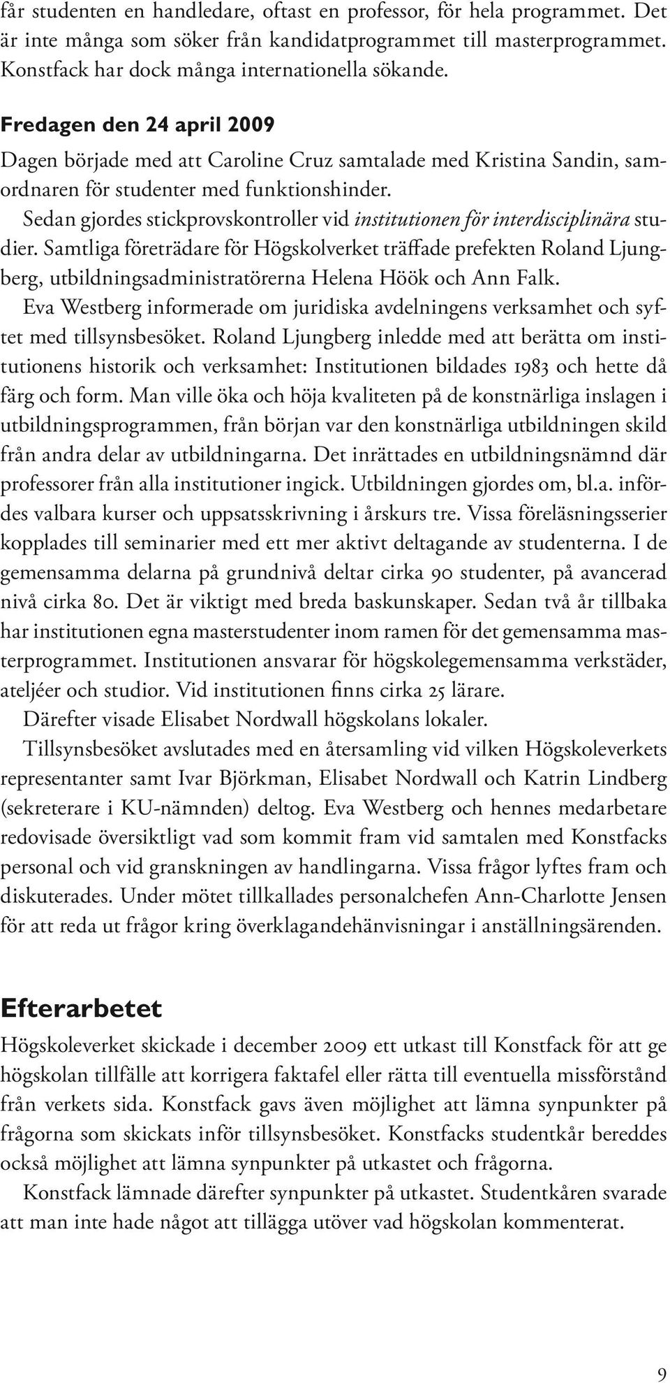 Sedan gjordes stickprovskontroller vid institutionen för interdisciplinära studier.