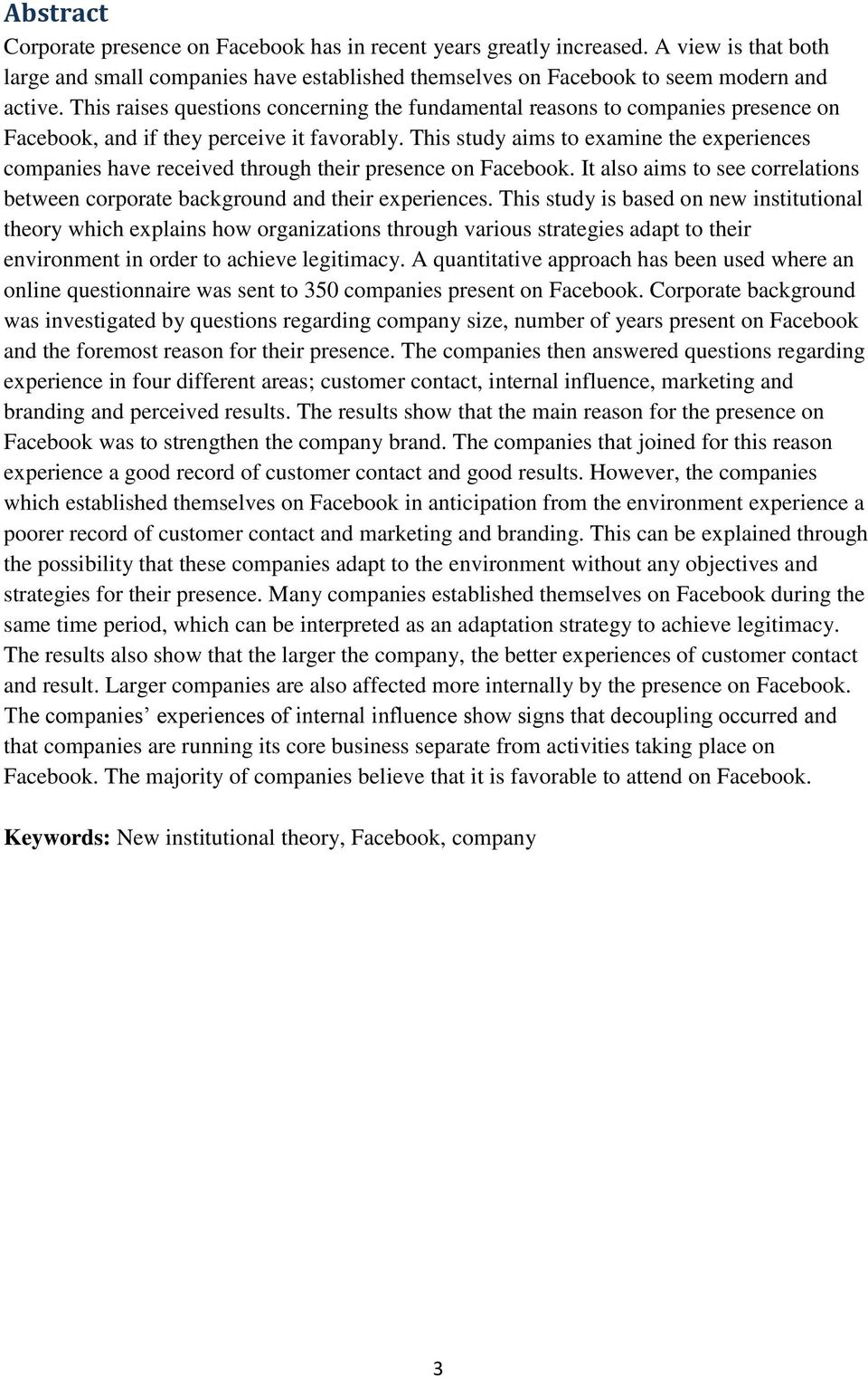 This study aims to examine the experiences companies have received through their presence on Facebook. It also aims to see correlations between corporate background and their experiences.