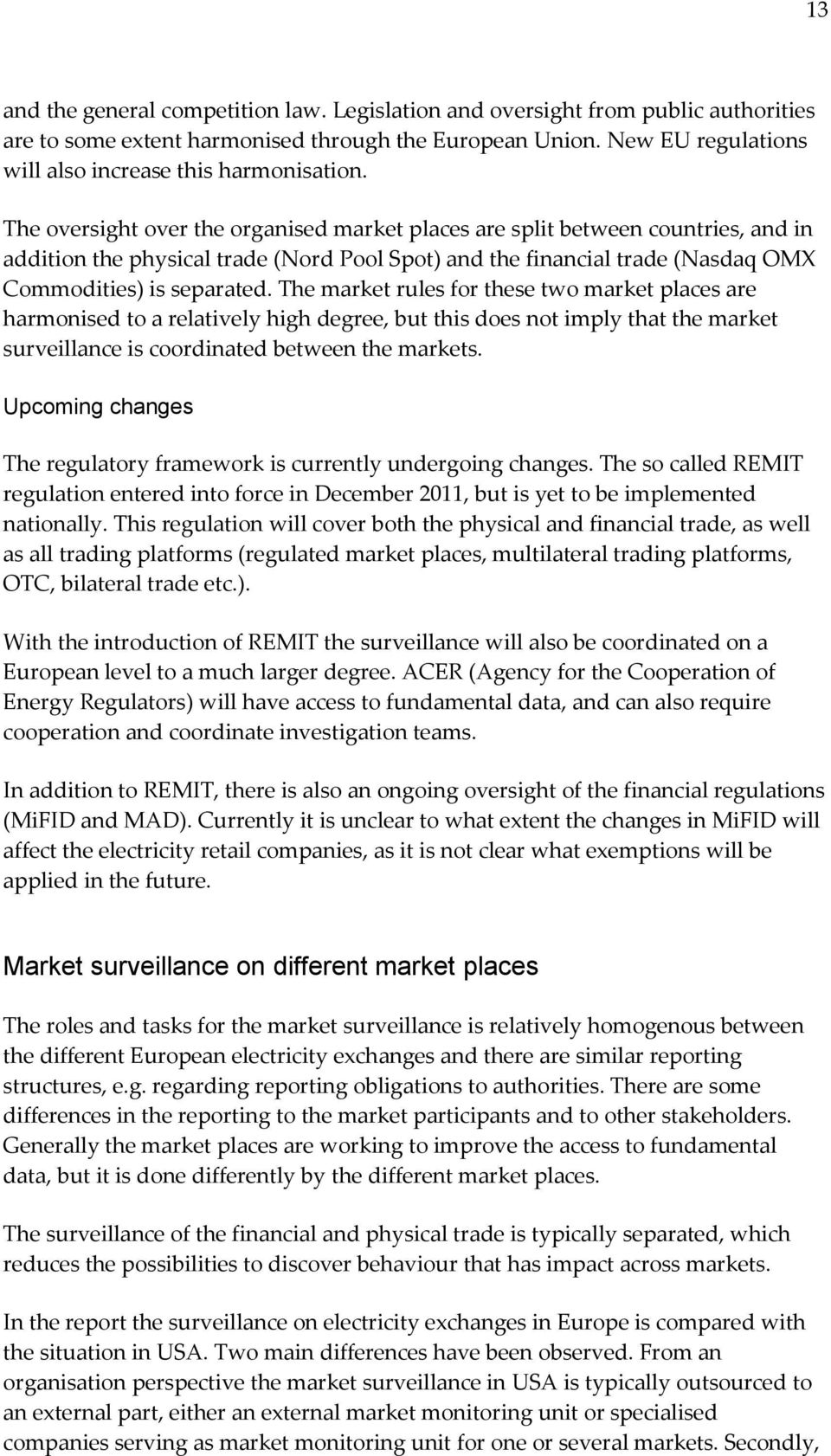 The oversight over the organised market places are split between countries, and in addition the physical trade (Nord Pool Spot) and the financial trade (Nasdaq OMX Commodities) is separated.