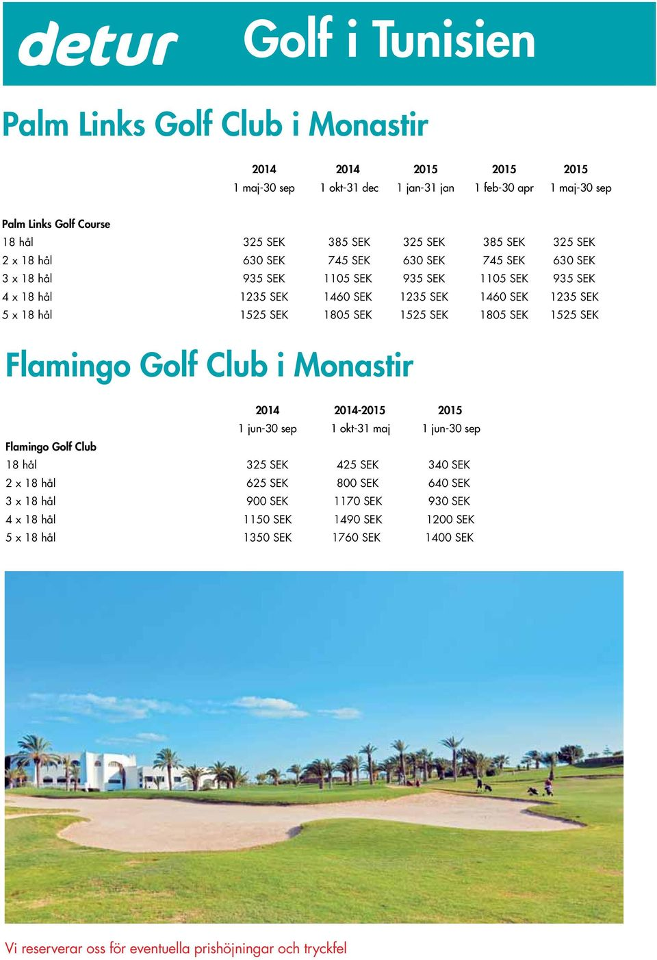 1460 SEK 1235 SEK 5 x 18 hål 1525 SEK 1805 SEK 1525 SEK 1805 SEK 1525 SEK Flamingo Golf Club i Monastir 2014 2014-2015 2015 1 jun-30 sep 1 okt-31 maj 1 jun-30 sep Flamingo Golf