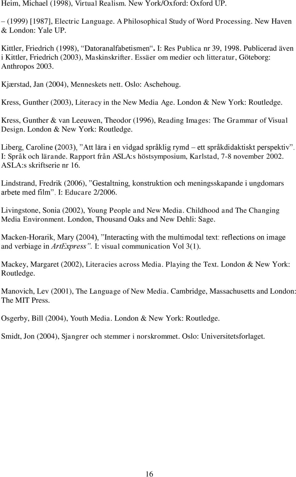Kjærstad, Jan (2004), Menneskets nett. Oslo: Aschehoug. Kress, Gunther (2003), Literacy in the New Media Age. London & New York: Routledge.
