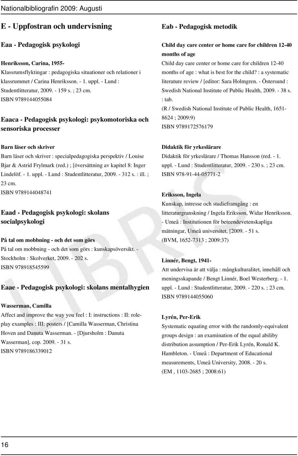 ; 23 ISBN 9789144055084 Eaaca - Pedagogisk psykologi: psykomotoriska och sensoriska processer Eab - Pedagogisk metodik Child day care center or home care for children 12-40 months of age Child day