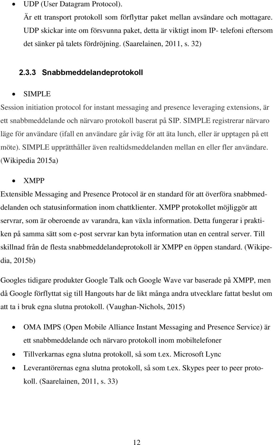 ) 2.3.3 Snabbmeddelandeprotokoll SIMPLE Session initiation protocol for instant messaging and presence leveraging extensions, är ett snabbmeddelande och närvaro protokoll baserat på SIP.