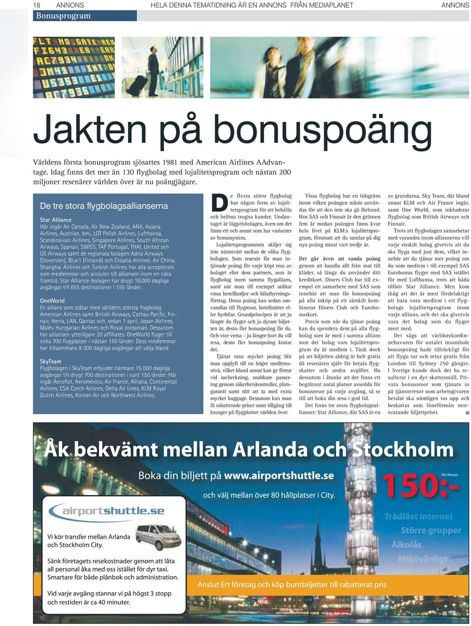 De tre stora flygbolagsallianserna Star Alliance Här ingår Air Canada, Air New Zealand, ANA, Asiana Airlines, Austrian, bmi, LOT Polish Airlines, Lufthansa, Scandinavian Airlines, Singapore Airlines,