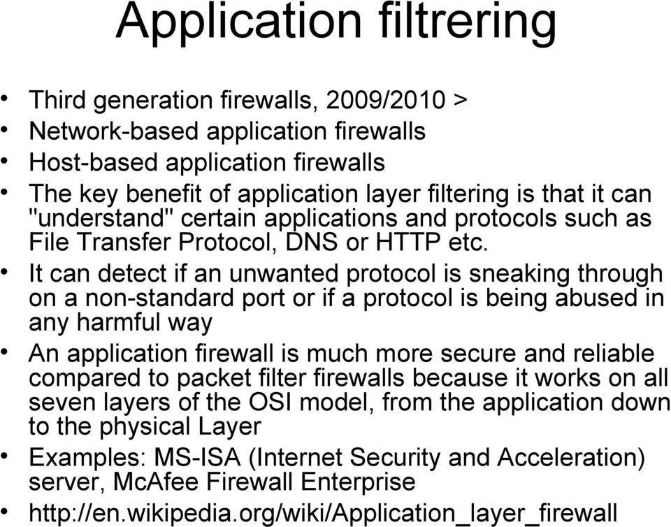 It can detect if an unwanted protocol is sneaking through on a non-standard port or if a protocol is being abused in any harmful way An application firewall is much more secure and reliable