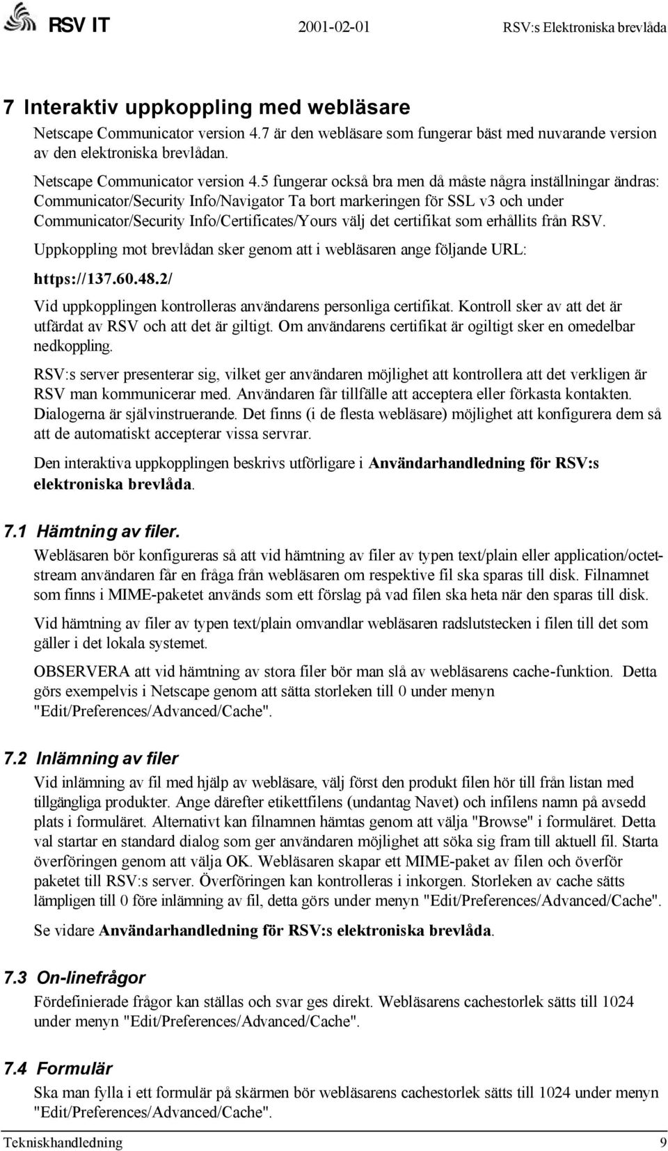 5 fungerar också bra men då måste några inställningar ändras: Communicator/Security Info/Navigator Ta bort markeringen för SSL v3 och under Communicator/Security Info/Certificates/Yours välj det