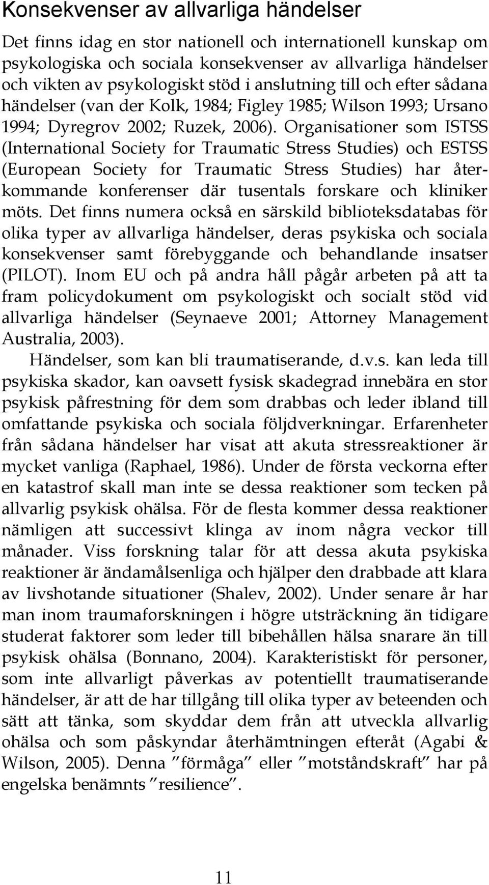 Organisationer som ISTSS (International Society for Traumatic Stress Studies) och ESTSS (European Society for Traumatic Stress Studies) har återkommande konferenser där tusentals forskare och