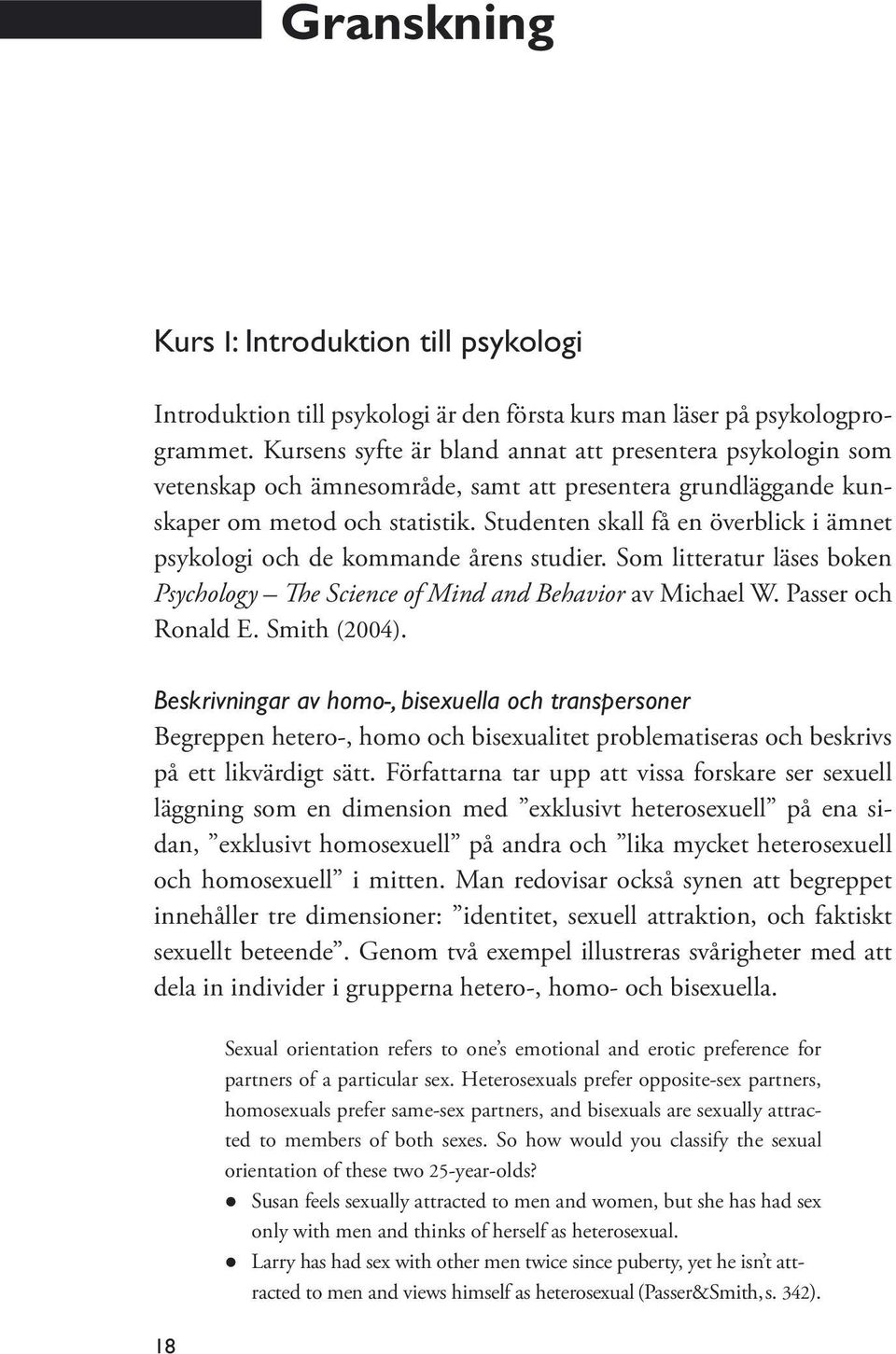 Studenten skall få en överblick i ämnet psykologi och de kommande årens studier. Som litteratur läses boken Psychology The Science of Mind and Behavior av Michael W. Passer och Ronald E. Smith (2004).