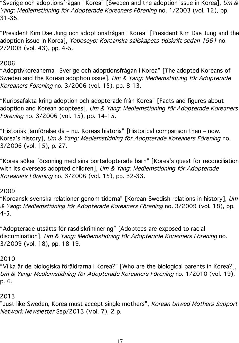 2006 Adoptivkoreanerna i Sverige och adoptionsfrågan i Korea [The adopted Koreans of Sweden and the Korean adoption issue], Um & Yang: Medlemstidning för Adopterade Koreaners Förening no. 3/2006 (vol.