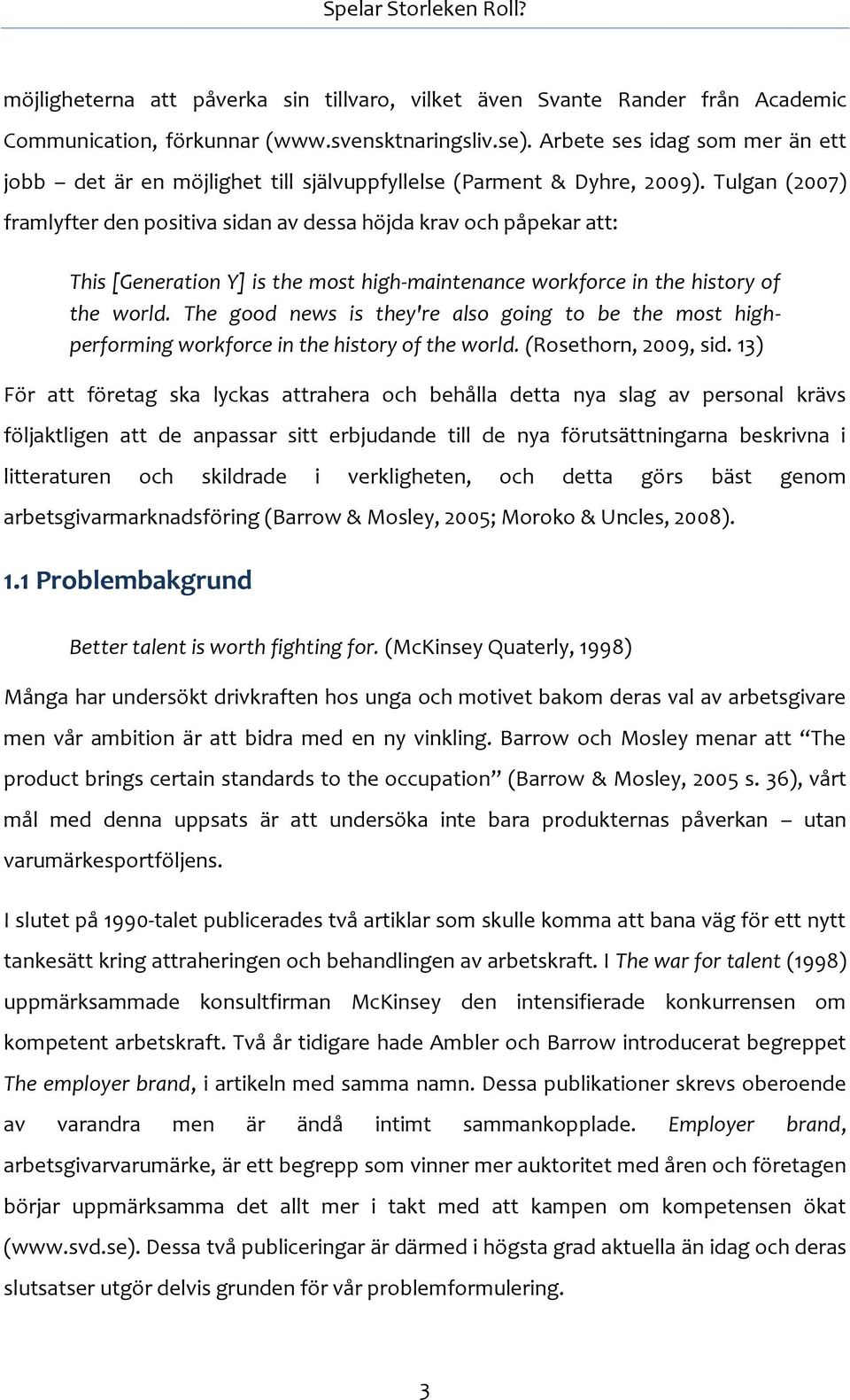 Tulgan (2007) framlyfter den positiva sidan av dessa höjda krav och påpekar att: This [Generation Y] is the most high-maintenance workforce in the history of the world.