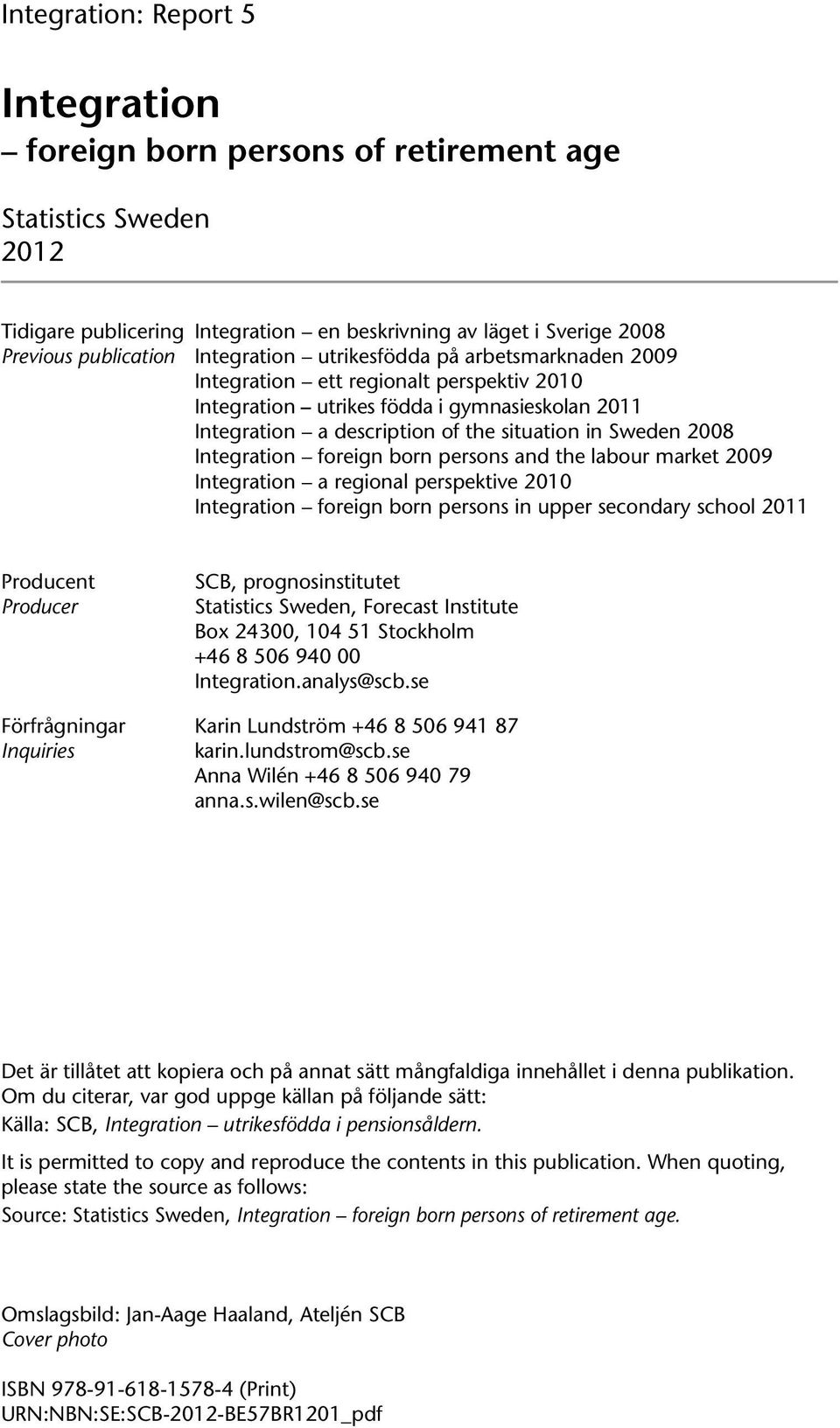 Integration foreign born persons and the labour market 2009 Integration a regional perspektive 2010 Integration foreign born persons in upper secondary school 2011 Producent Producer SCB,