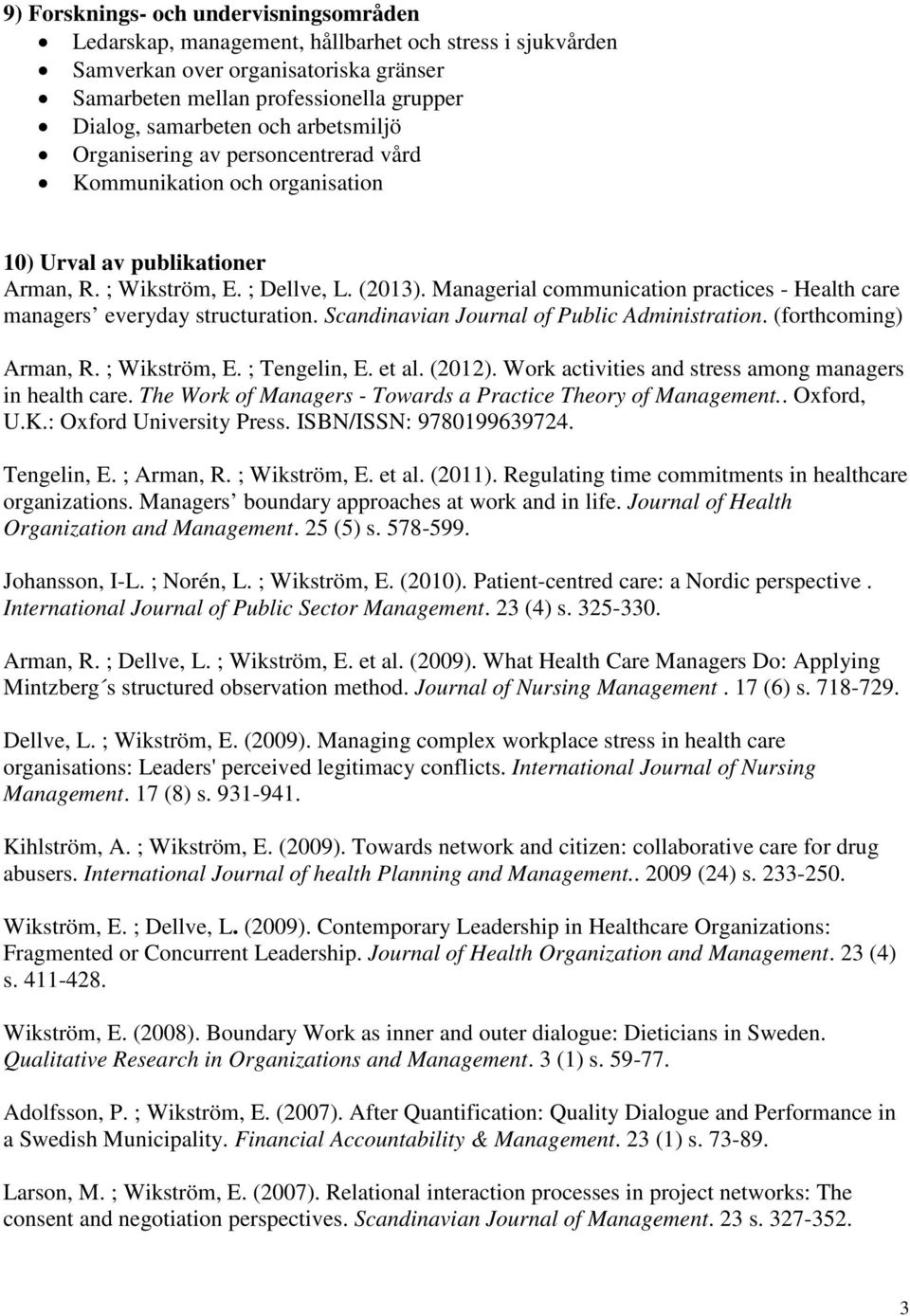 Managerial communication practices - Health care managers everyday structuration. Scandinavian Journal of Public Administration. (forthcoming) Arman, R. ; Wikström, E. ; Tengelin, E. et al. (2012).