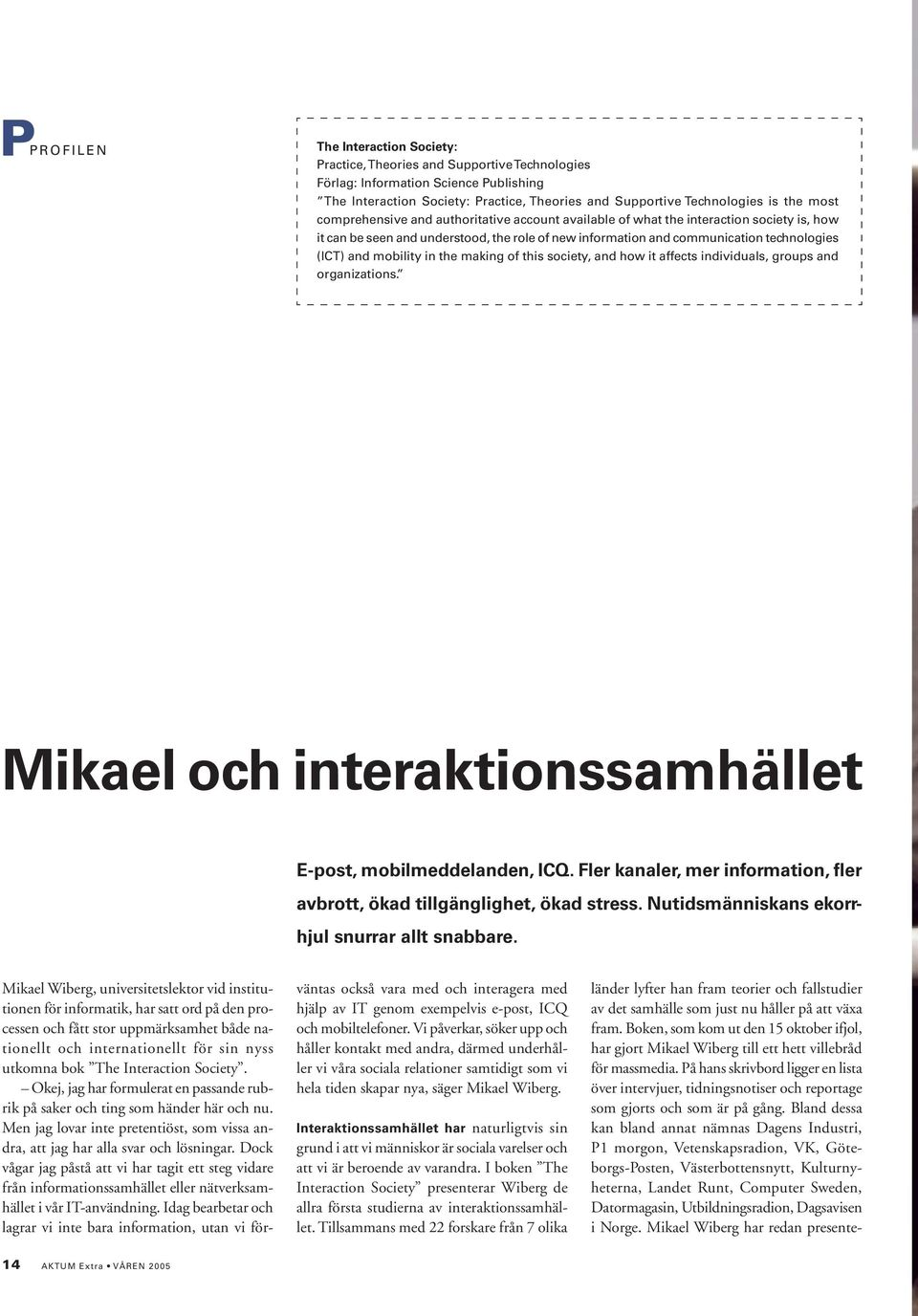 mobility in the making of this society, and how it affects individuals, groups and organizations. Mikael och interaktionssamhället E-post, mobilmeddelanden, ICQ.