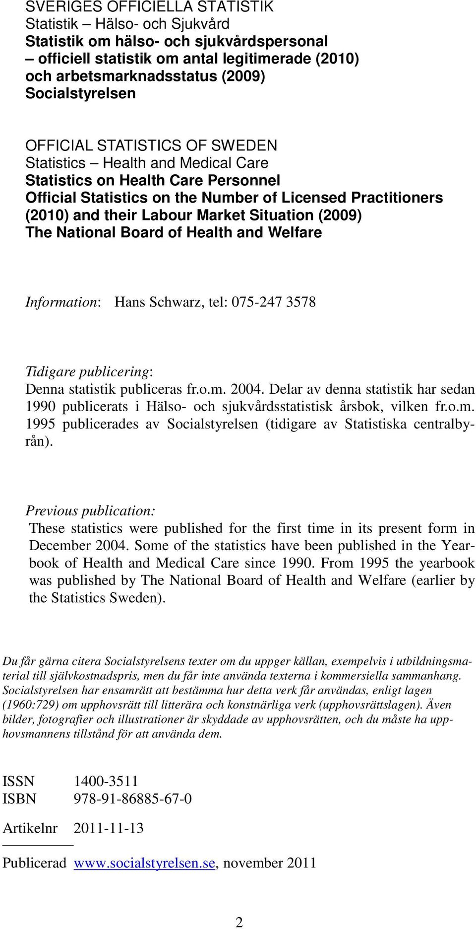 Situation (2009) The National Board of Health and Welfare Information: Hans Schwarz, tel: 075-247 3578 Tidigare publicering: Denna statistik publiceras fr.o.m. 2004.