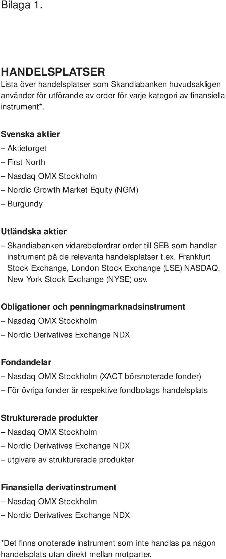 relevanta handelsplatser t.ex. Frankfurt Stock Exchange, London Stock Exchange (LSE) NASDAQ, New York Stock Exchange (NYSE) osv.