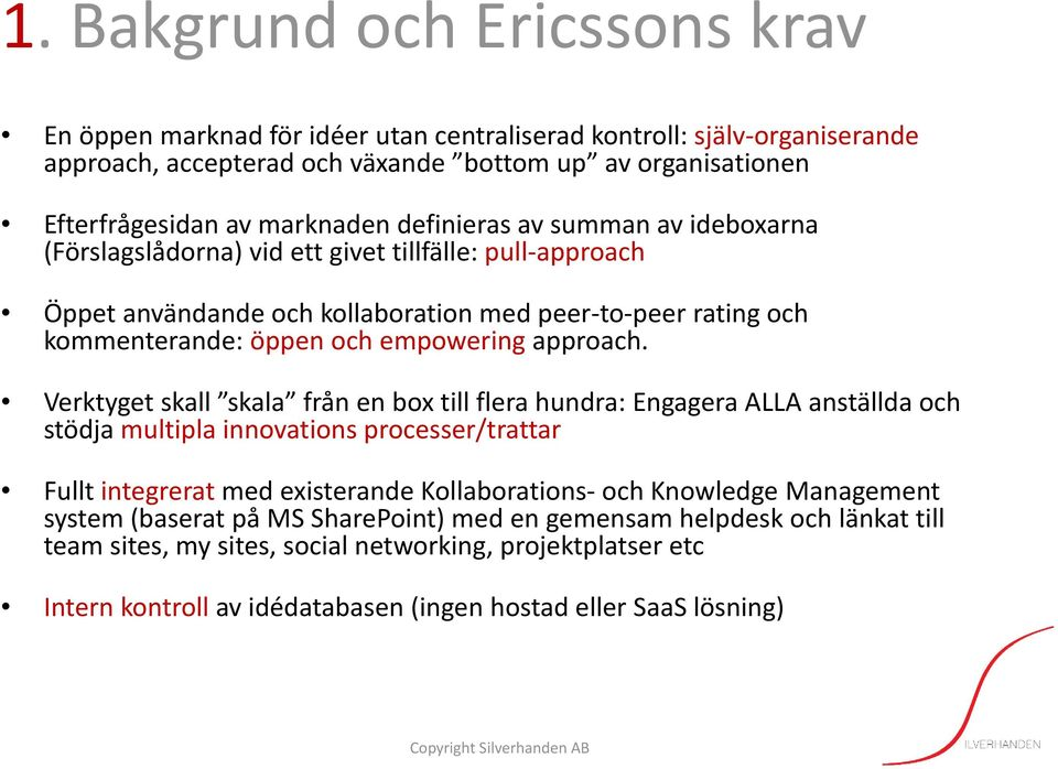 Verktyget skall skala från en box till flera hundra: Engagera ALLA anställda och stödja multipla innovations processer/trattar Fullt integrerat med existerande Kollaborations och Knowledge Management