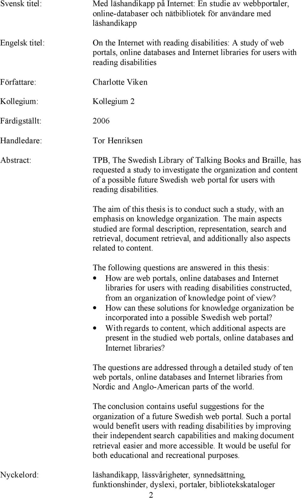Henriksen TPB, The Swedish Library of Talking Books and Braille, has requested a study to investigate the organization and content of a possible future Swedish web portal for users with reading