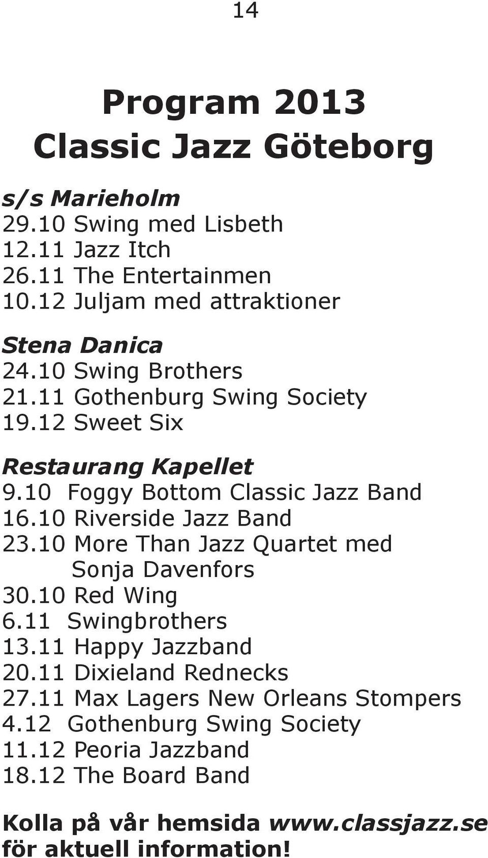 10 Foggy Bottom Classic Jazz Band 16.10 Riverside Jazz Band 23.10 More Than Jazz Quartet med Sonja Davenfors 30.10 Red Wing 6.11 Swingbrothers 13.