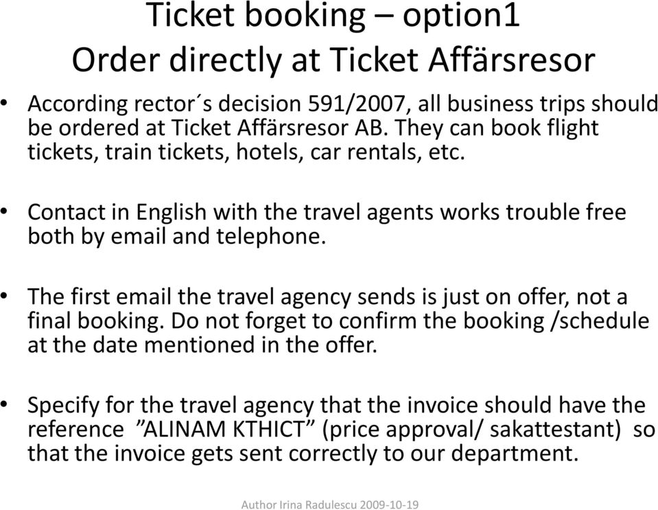 The first email the travel agency sends is just on offer, not a final booking. Do not forget to confirm the booking /schedule at the date mentioned in the offer.
