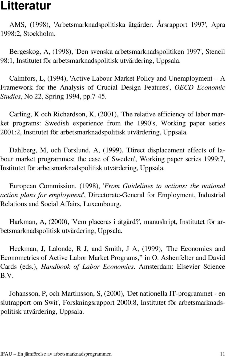 Calmfors, L, (1994), 'Active Labour Market Policy and Unemployment A Framework for the Analysis of Crucial Design Features', OECD Economic Studies, No 22, Spring 1994, pp.7-45.