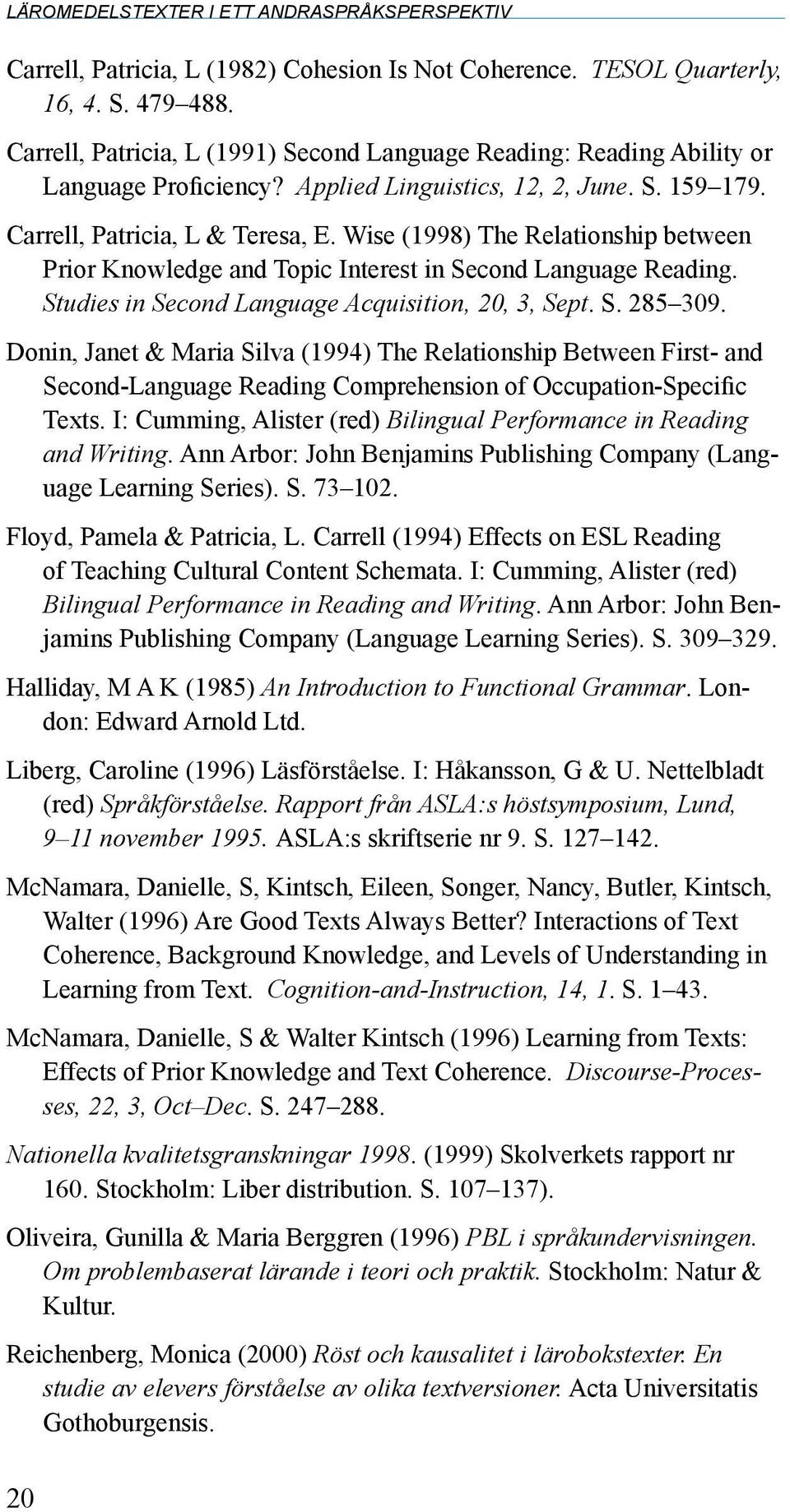 Wise (1998) The Relationship between Prior Knowledge and Topic Interest in Second Language Reading. Studies in Second Language Acquisition, 20, 3, Sept. S. 285 309.