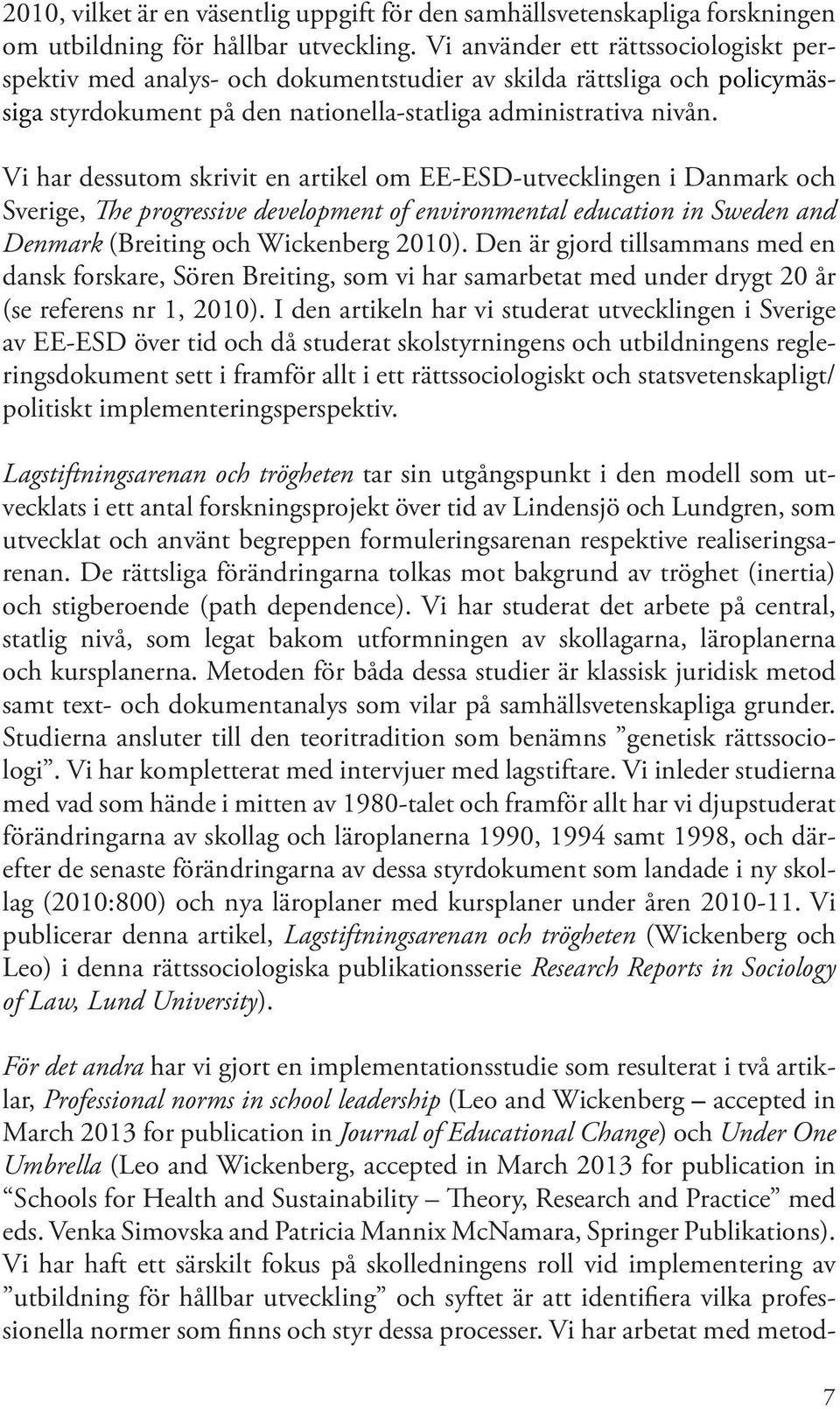 Vi har dessutom skrivit en artikel om EE-ESD-utvecklingen i Danmark och Sverige, The progressive development of environmental education in Sweden and Denmark (Breiting och Wickenberg 2010).