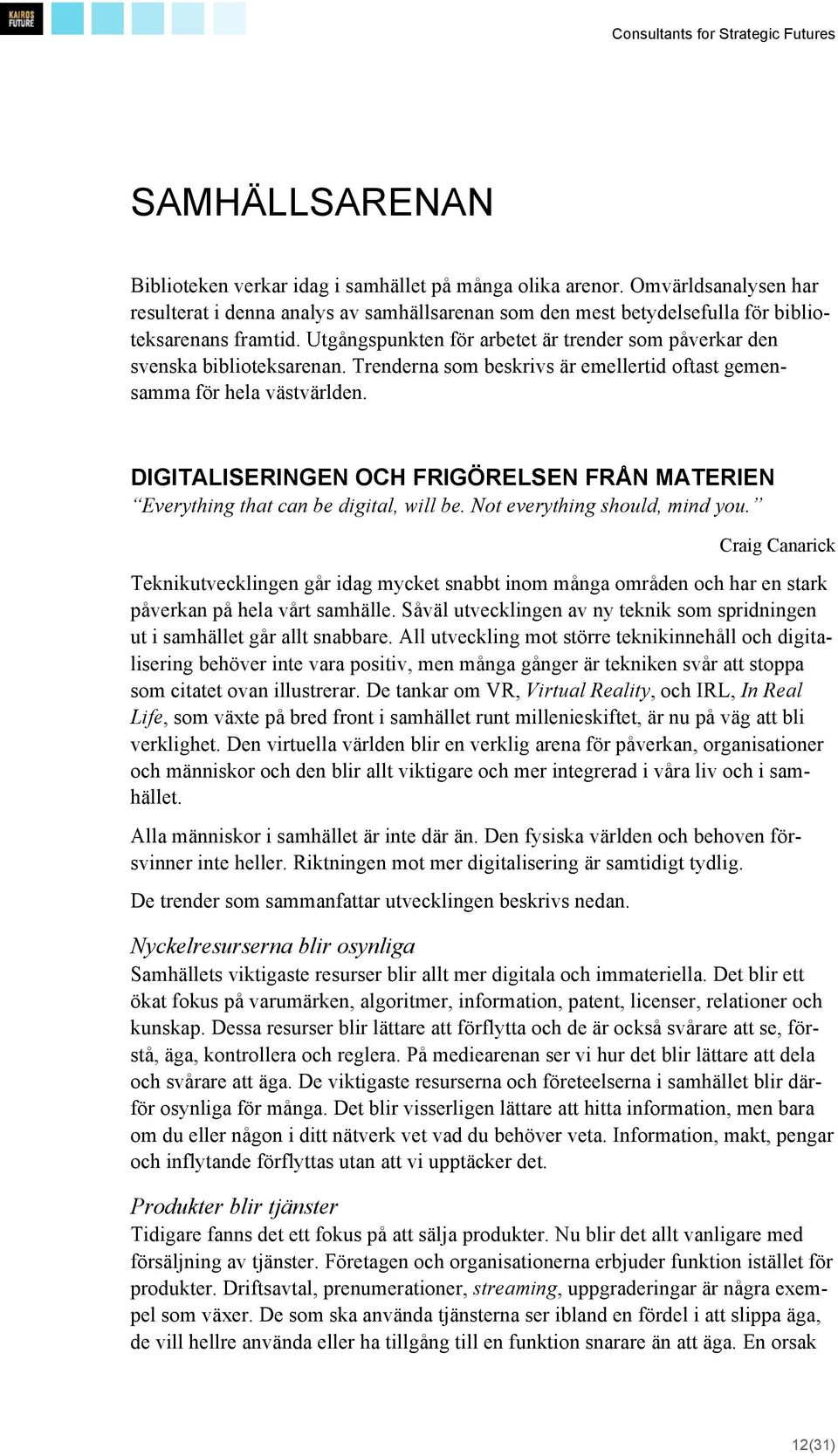 DIGITALISERINGEN OCH FRIGÖRELSEN FRÅN MATERIEN Everything that can be digital, will be. Not everything should, mind you.