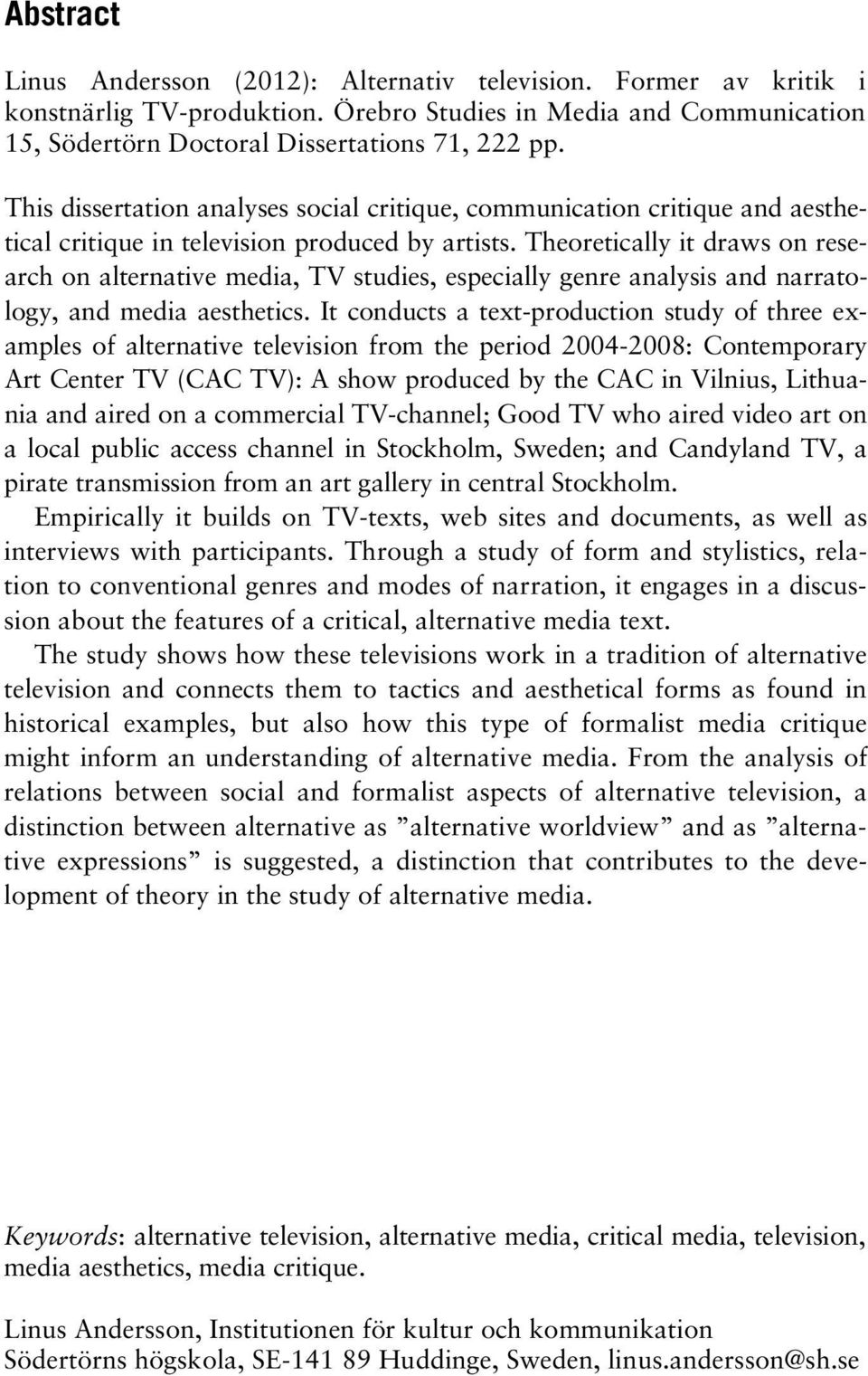 Theoretically it draws on research on alternative media, TV studies, especially genre analysis and narratology, and media aesthetics.